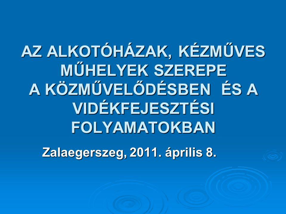 AZ ALKOTÓHÁZAK, KÉZMŰVES MŰHELYEK SZEREPE A KÖZMŰVELŐDÉSBEN ÉS A VIDÉKFEJESZTÉSI FOLYAMATOKBAN Zalaegerszeg, 2011.