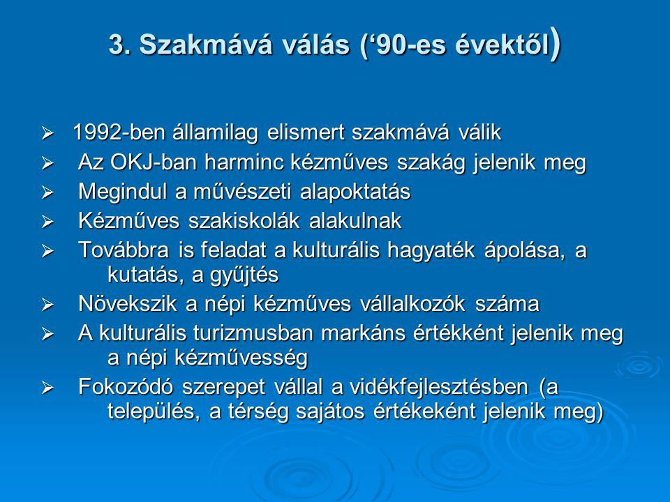 3. Szakmává válás ('90-es évektől )  1992-ben államilag elismert szakmává válik  Az OKJ-ban harminc kézműves szakág jelenik meg  Megindul a művésze