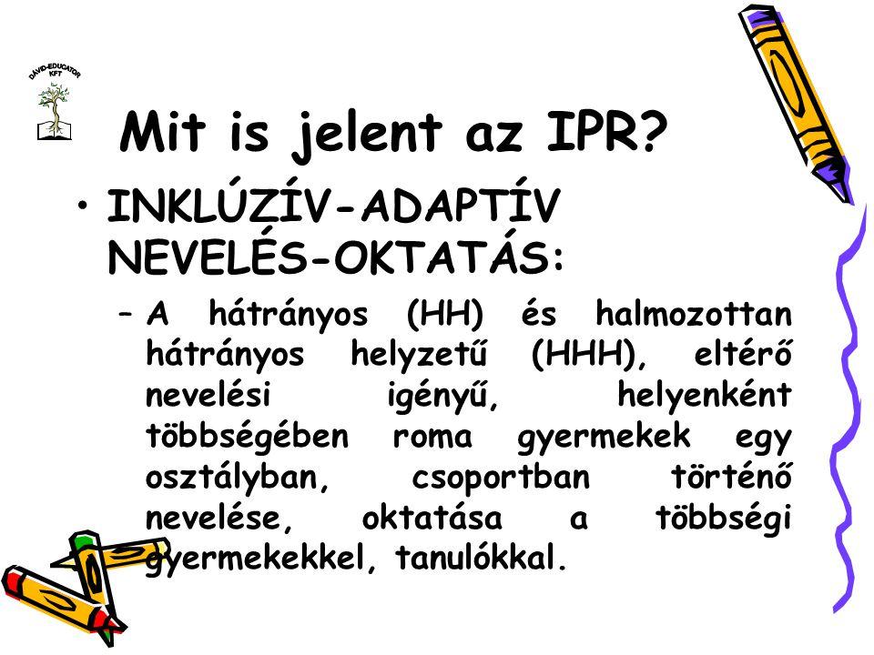 Mit is jelent az IPR? INKLÚZÍV-ADAPTÍV NEVELÉS-OKTATÁS: –A hátrányos (HH) és halmozottan hátrányos helyzetű (HHH), eltérő nevelési igényű, helyenként