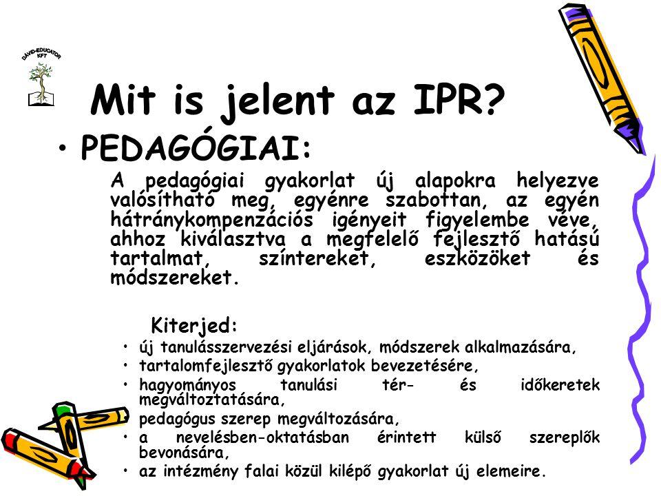 Mit is jelent az IPR? PEDAGÓGIAI: A pedagógiai gyakorlat új alapokra helyezve valósítható meg, egyénre szabottan, az egyén hátránykompenzációs igényei