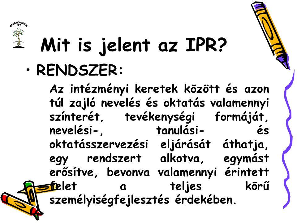 Mit is jelent az IPR? RENDSZER: Az intézményi keretek között és azon túl zajló nevelés és oktatás valamennyi színterét, tevékenységi formáját, nevelés