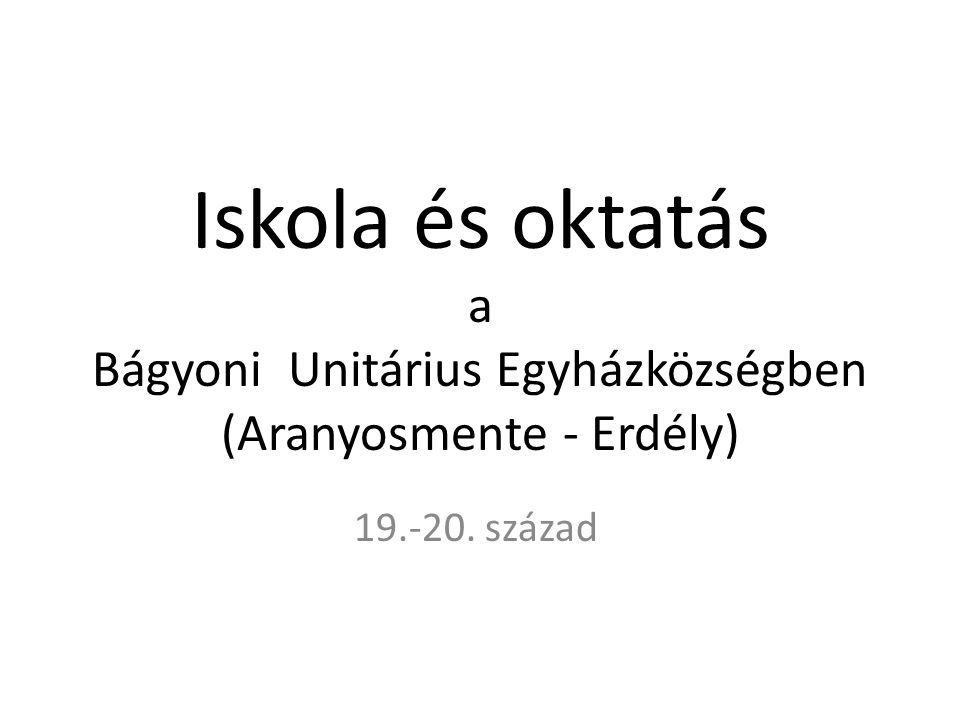 Iskola és oktatás a Bágyoni Unitárius Egyházközségben (Aranyosmente - Erdély) 19.-20. század