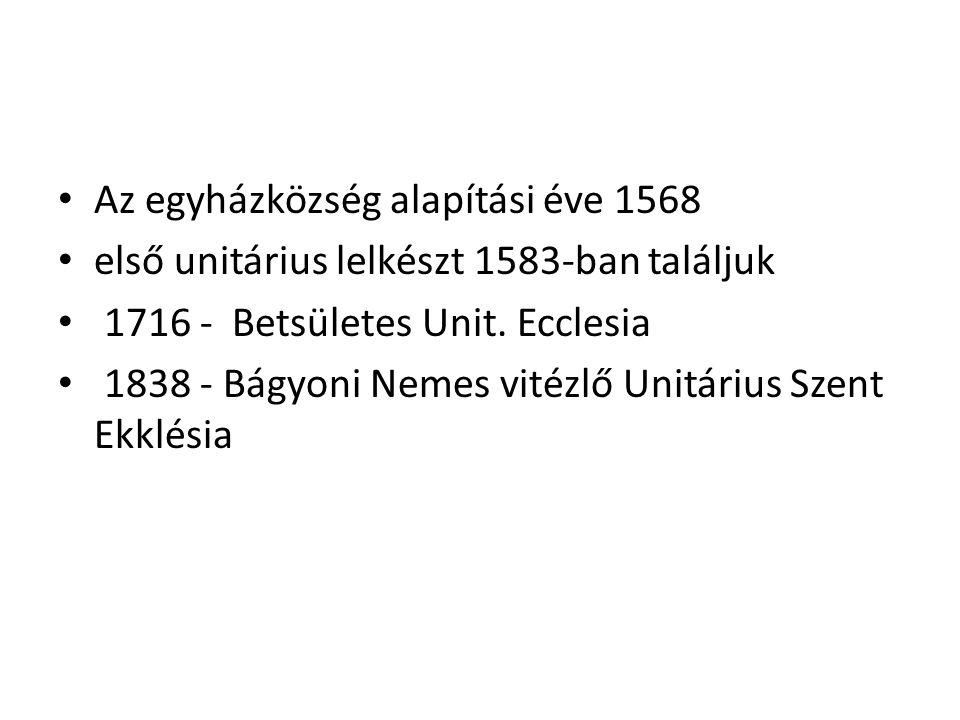 Az egyházközség alapítási éve 1568 első unitárius lelkészt 1583-ban találjuk 1716 - Betsületes Unit.
