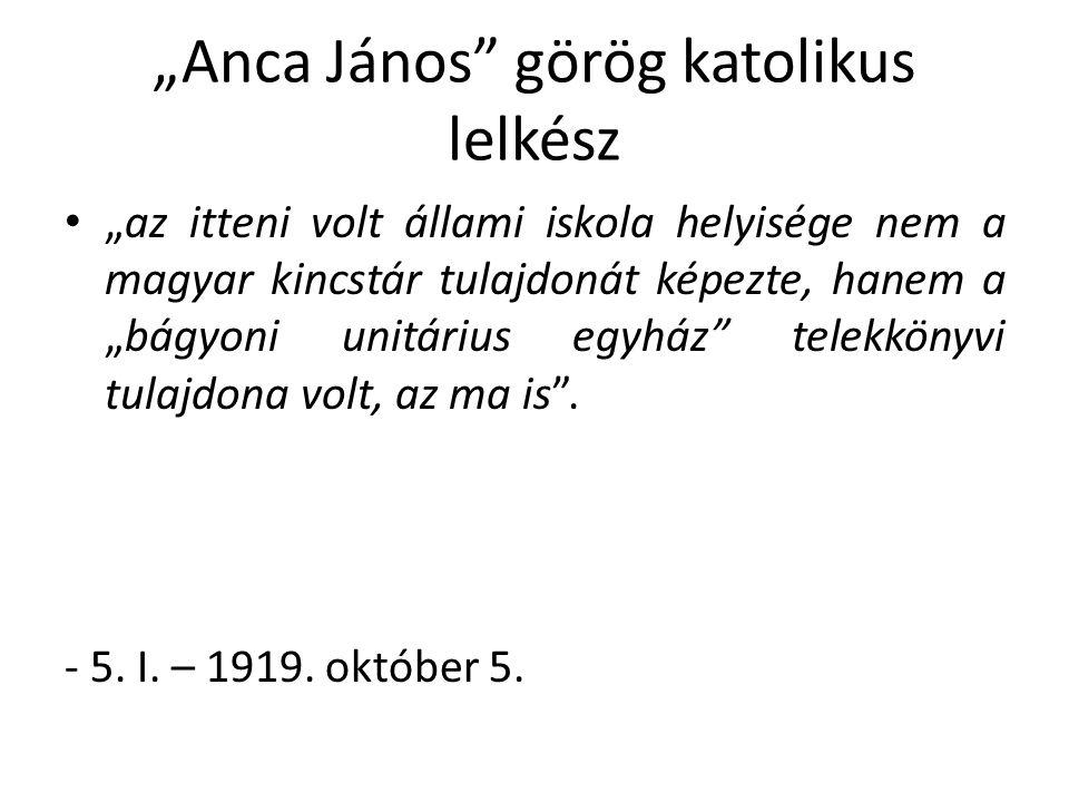 """""""Anca János görög katolikus lelkész """"az itteni volt állami iskola helyisége nem a magyar kincstár tulajdonát képezte, hanem a """"bágyoni unitárius egyház telekkönyvi tulajdona volt, az ma is ."""