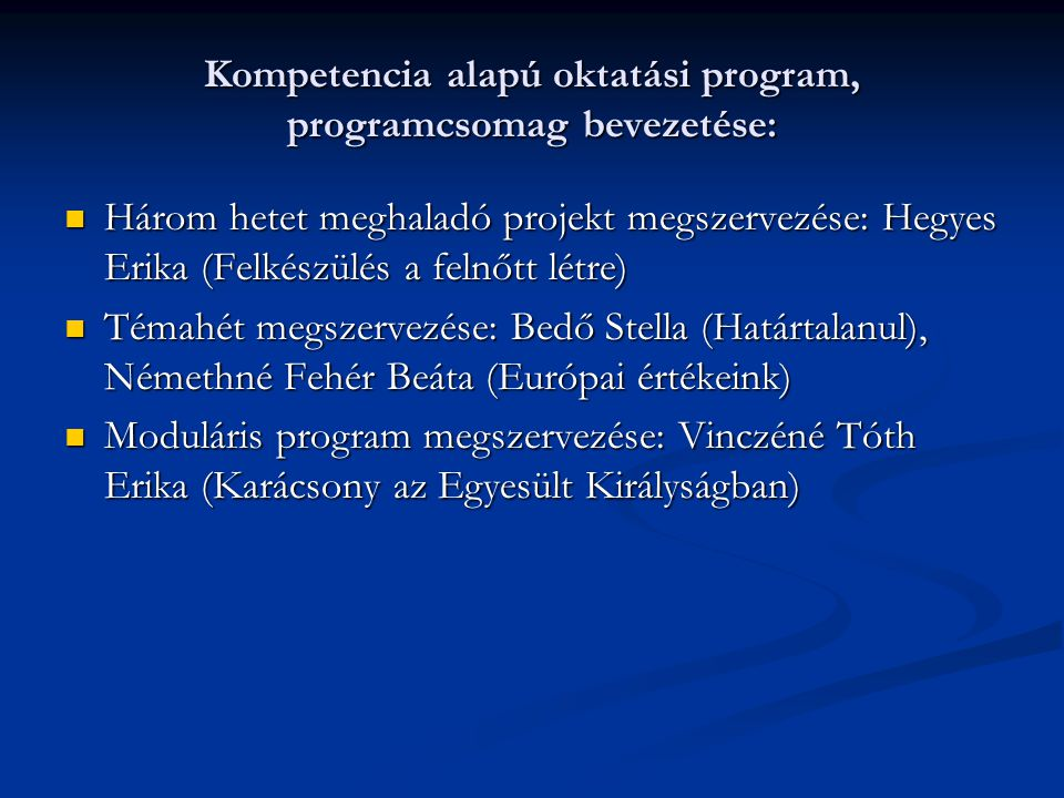 Kompetencia alapú oktatási program, programcsomag bevezetése: Három hetet meghaladó projekt megszervezése: Hegyes Erika (Felkészülés a felnőtt létre) Három hetet meghaladó projekt megszervezése: Hegyes Erika (Felkészülés a felnőtt létre) Témahét megszervezése: Bedő Stella (Határtalanul), Némethné Fehér Beáta (Európai értékeink) Témahét megszervezése: Bedő Stella (Határtalanul), Némethné Fehér Beáta (Európai értékeink) Moduláris program megszervezése: Vinczéné Tóth Erika (Karácsony az Egyesült Királyságban) Moduláris program megszervezése: Vinczéné Tóth Erika (Karácsony az Egyesült Királyságban)