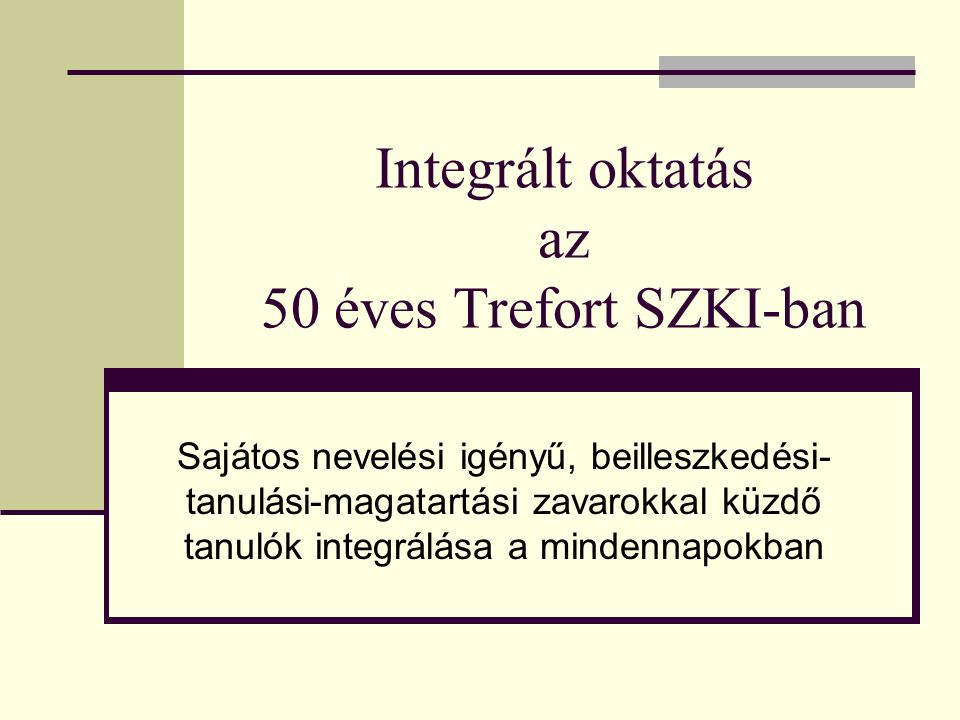 Integrált oktatás az 50 éves Trefort SZKI-ban Sajátos nevelési igényű, beilleszkedési- tanulási-magatartási zavarokkal küzdő tanulók integrálása a min