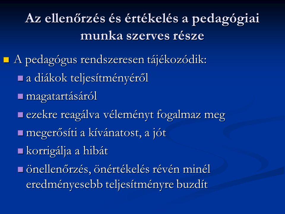 Az ellenőrzés és értékelés a pedagógiai munka szerves része A pedagógus rendszeresen tájékozódik: a diákok teljesítményéről magatartásáról ezekre reag