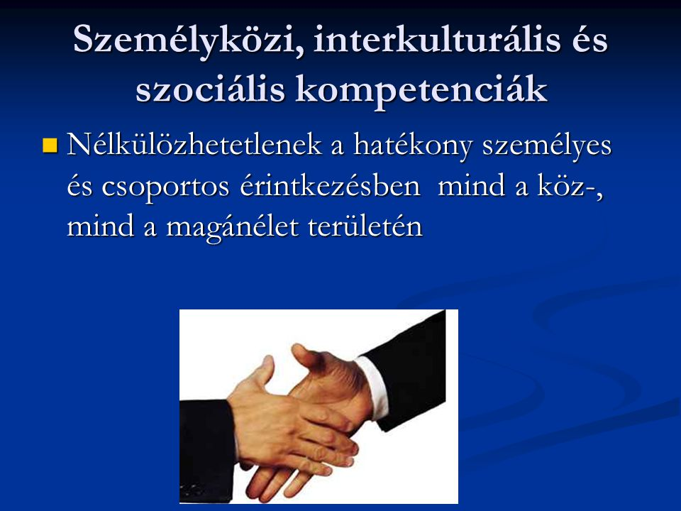 Személyközi, interkulturális és szociális kompetenciák Nélkülözhetetlenek a hatékony személyes és csoportos érintkezésben mind a köz-, mind a magánéle