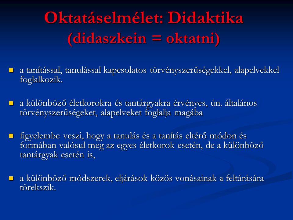 Oktatáselmélet: Didaktika (didaszkein = oktatni) a tanítással, tanulással kapcsolatos törvényszerűségekkel, alapelvekkel foglalkozik. a tanítással, ta