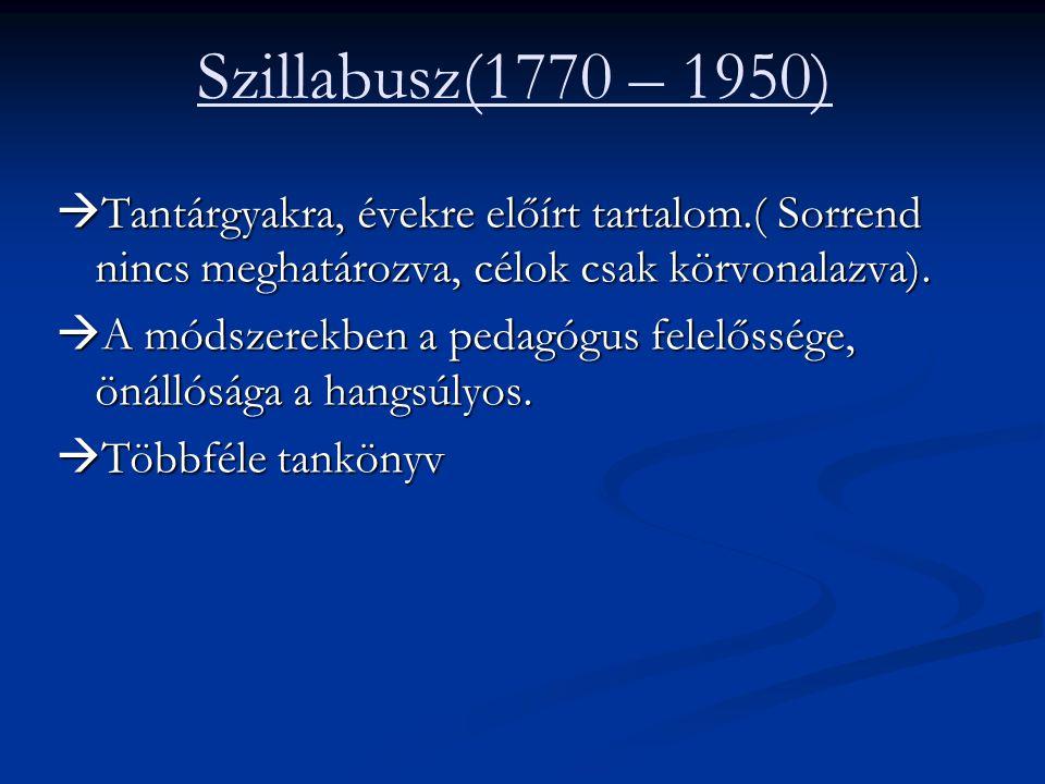 Szillabusz(1770 – 1950)  Tantárgyakra, évekre előírt tartalom.( Sorrend nincs meghatározva, célok csak körvonalazva).  A módszerekben a pedagógus fe