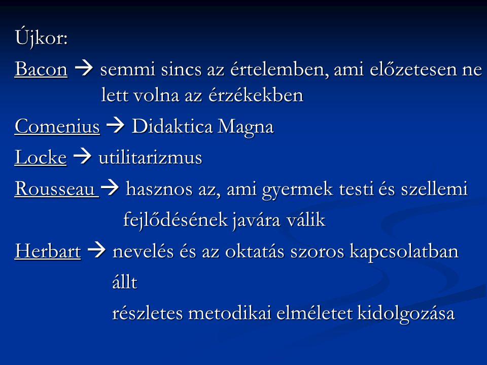 Újkor: Bacon  semmi sincs az értelemben, ami előzetesen ne lett volna az érzékekben Comenius  Didaktica Magna Locke  utilitarizmus Rousseau  haszn