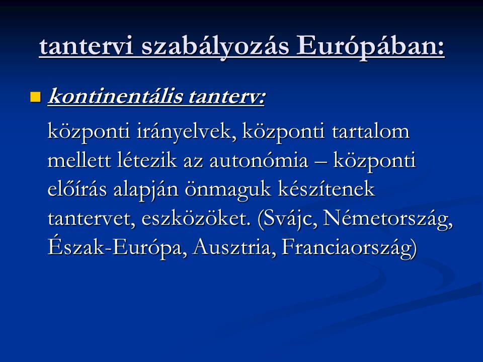 tantervi szabályozás Európában: kontinentális tanterv: kontinentális tanterv: központi irányelvek, központi tartalom mellett létezik az autonómia – kö