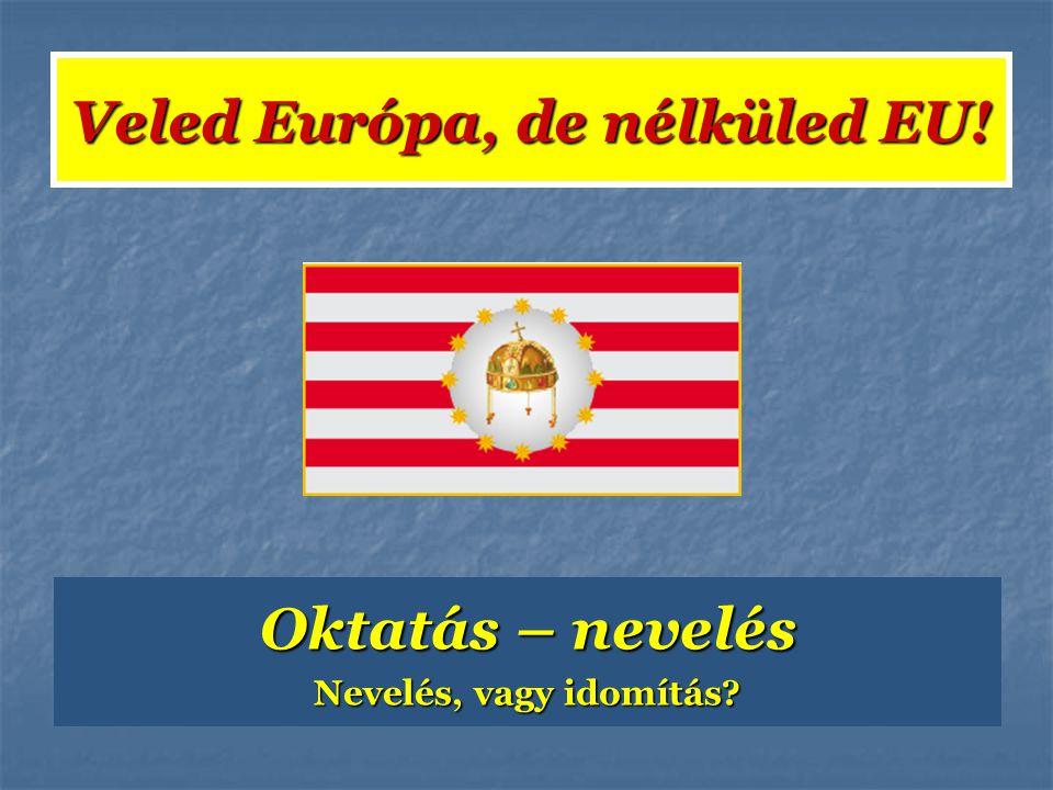 Oktatás – nevelés Nevelés, vagy idomítás? Veled Európa, de nélküled EU!