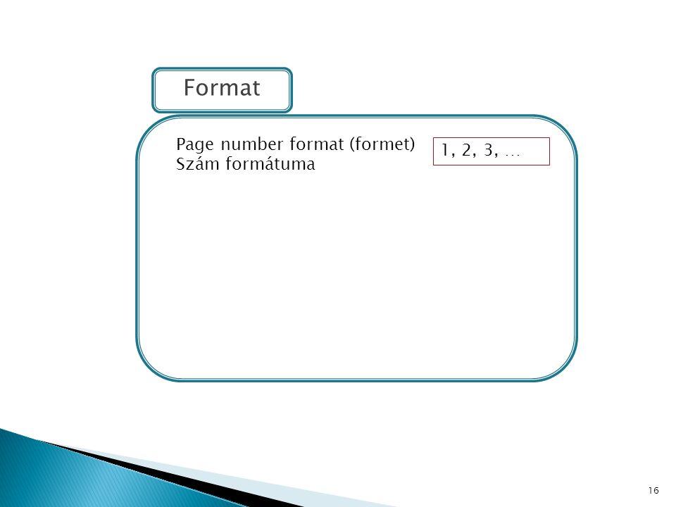 16 Format Page number format (formet) Szám formátuma 1, 2, 3, …