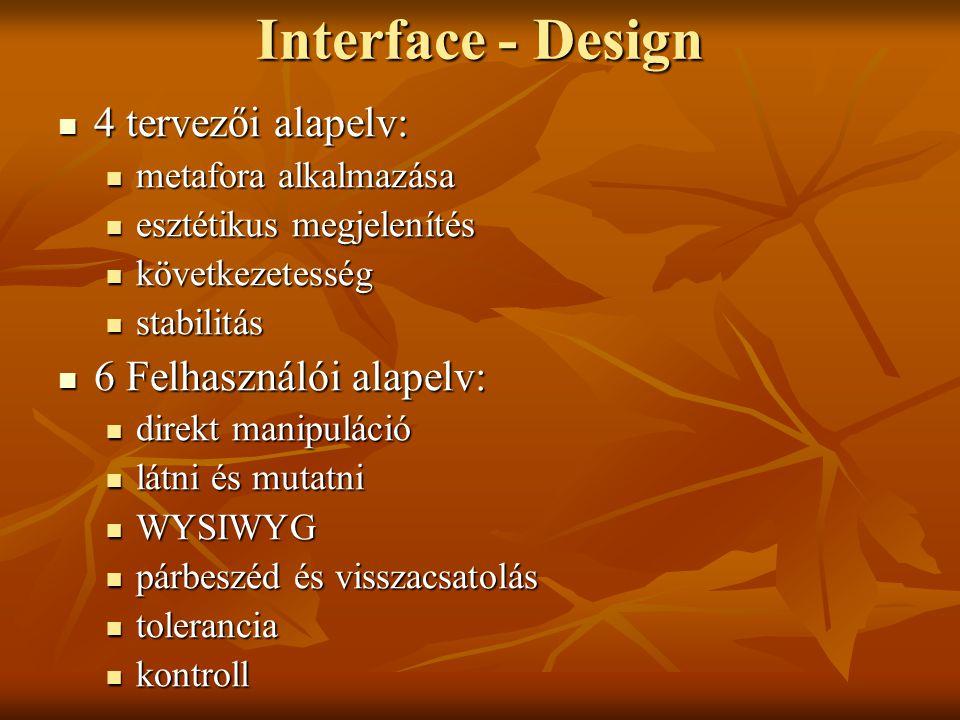 Interface - Design 4 tervezői alapelv: 4 tervezői alapelv: metafora alkalmazása metafora alkalmazása esztétikus megjelenítés esztétikus megjelenítés következetesség következetesség stabilitás stabilitás 6 Felhasználói alapelv: 6 Felhasználói alapelv: direkt manipuláció direkt manipuláció látni és mutatni látni és mutatni WYSIWYG WYSIWYG párbeszéd és visszacsatolás párbeszéd és visszacsatolás tolerancia tolerancia kontroll kontroll