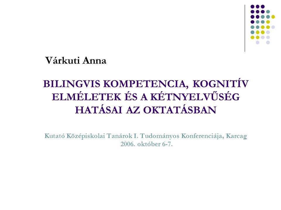 BILINGVIS KOMPETENCIA, KOGNITÍV ELMÉLETEK ÉS A KÉTNYELVŰSÉG HATÁSAI AZ OKTATÁSBAN Kutató Középiskolai Tanárok I. Tudományos Konferenciája, Karcag 2006