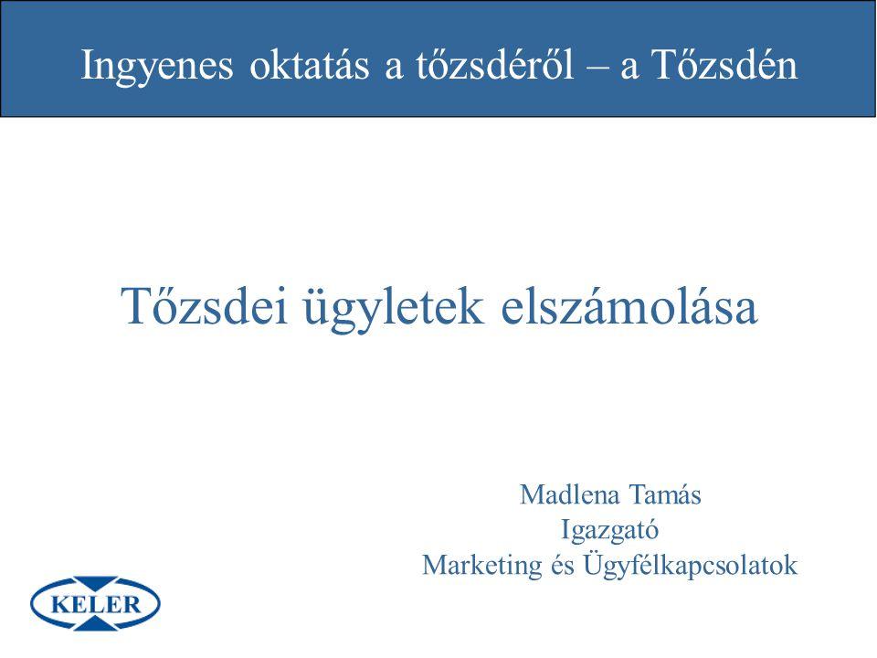 Ingyenes oktatás a tőzsdéről – a Tőzsdén Tőzsdei ügyletek elszámolása Madlena Tamás Igazgató Marketing és Ügyfélkapcsolatok