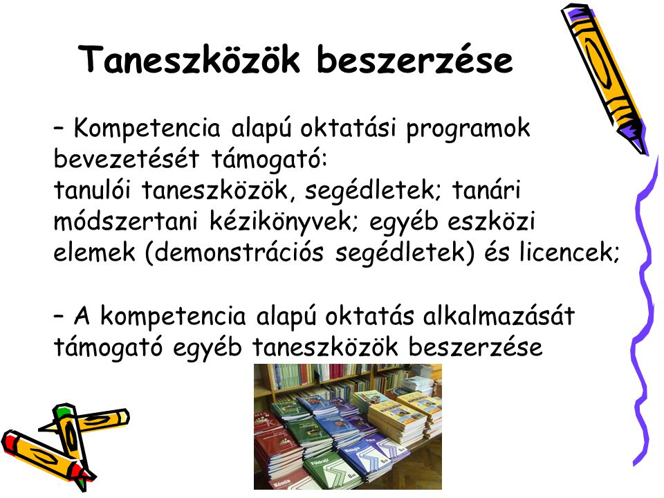 – Kompetencia alapú oktatási programok bevezetését támogató: tanulói taneszközök, segédletek; tanári módszertani kézikönyvek; egyéb eszközi elemek (demonstrációs segédletek) és licencek; – A kompetencia alapú oktatás alkalmazását támogató egyéb taneszközök beszerzése Taneszközök beszerzése