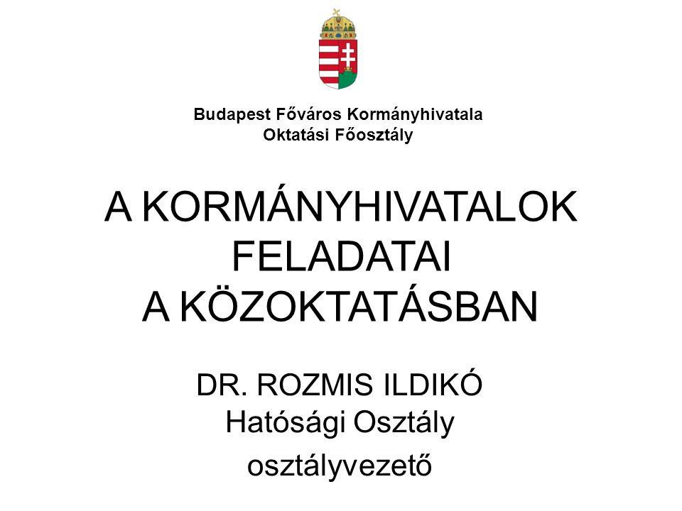 A KORMÁNYHIVATALOK FELADATAI A KÖZOKTATÁSBAN DR. ROZMIS ILDIKÓ Hatósági Osztály osztályvezető Budapest Főváros Kormányhivatala Oktatási Főosztály