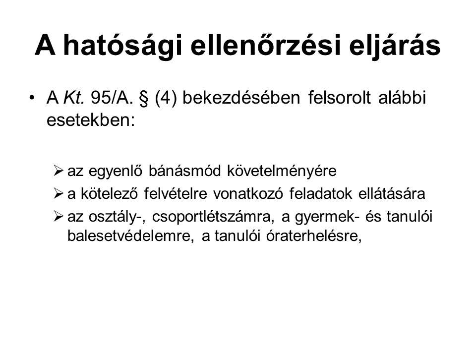 A hatósági ellenőrzési eljárás A Kt. 95/A. § (4) bekezdésében felsorolt alábbi esetekben:  az egyenlő bánásmód követelményére  a kötelező felvételre