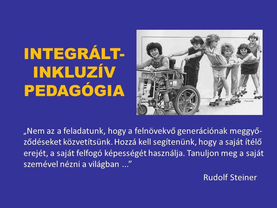"""INTEGRÁLT- INKLUZÍV PEDAGÓGIA """" Nem az a feladatunk, hogy a felnövekvő generációnak meggyő- ződéseket közvetítsünk. Hozzá kell segítenünk, hogy a sajá"""
