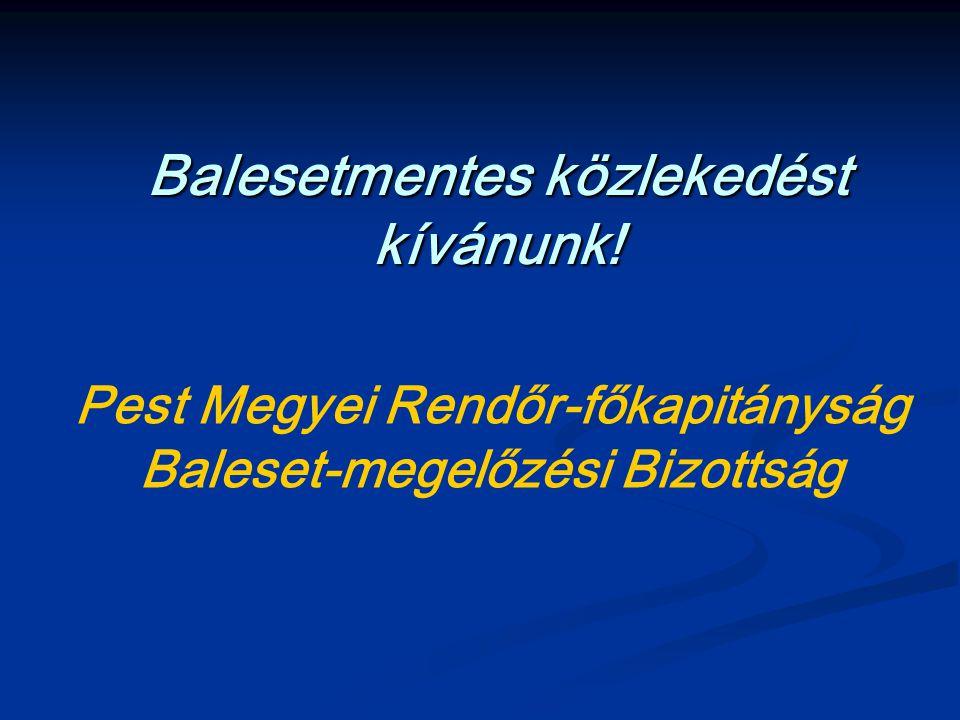 Balesetmentes közlekedést kívánunk! Pest Megyei Rendőr-főkapitányság Baleset-megelőzési Bizottság
