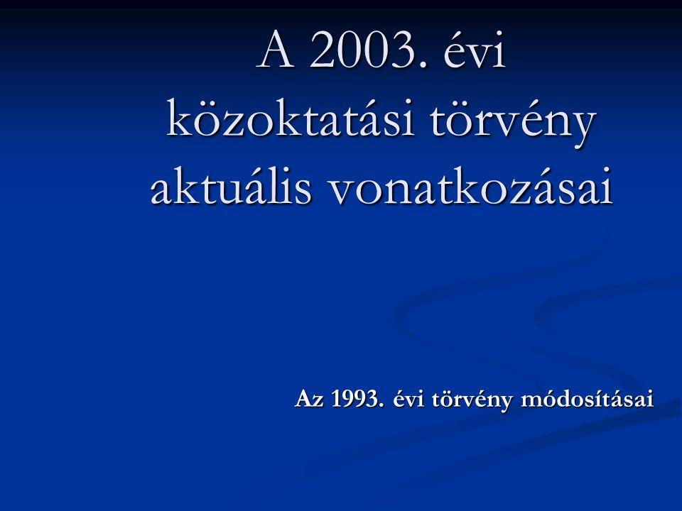 A 2003. évi közoktatási törvény aktuális vonatkozásai Az 1993. évi törvény módosításai