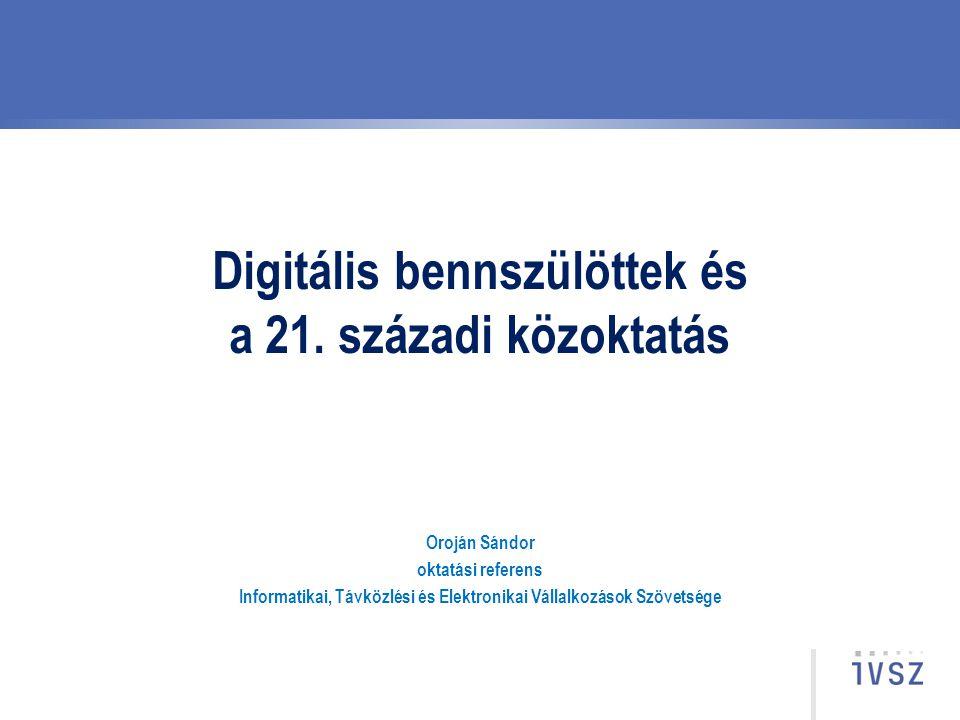 Digitális bennszülöttek és a 21. századi közoktatás Oroján Sándor oktatási referens Informatikai, Távközlési és Elektronikai Vállalkozások Szövetsége