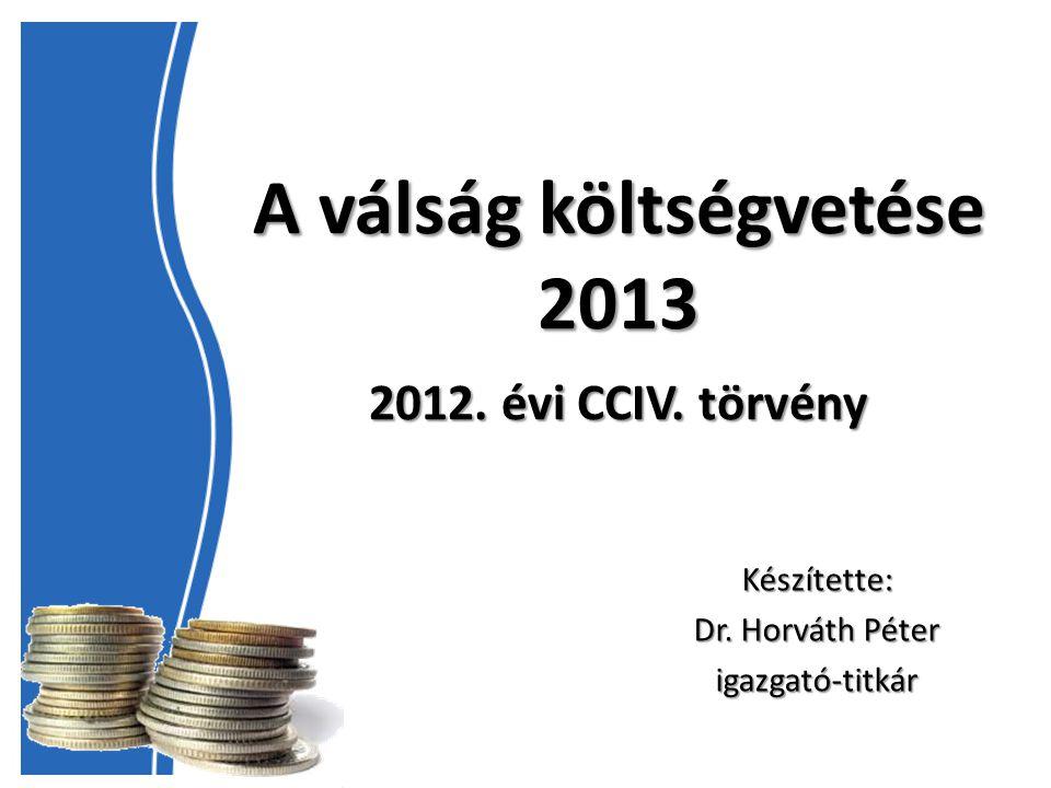 A válság költségvetése 2013 2012. évi CCIV. törvény Készítette: Dr. Horváth Péter igazgató-titkár
