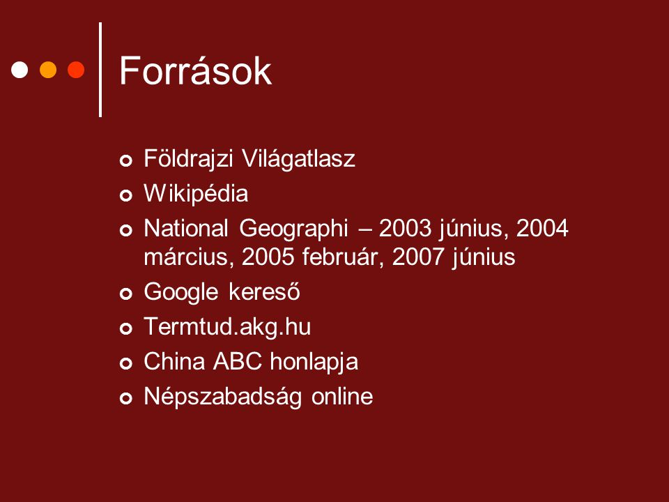 Források Földrajzi Világatlasz Wikipédia National Geographi – 2003 június, 2004 március, 2005 február, 2007 június Google kereső Termtud.akg.hu China ABC honlapja Népszabadság online