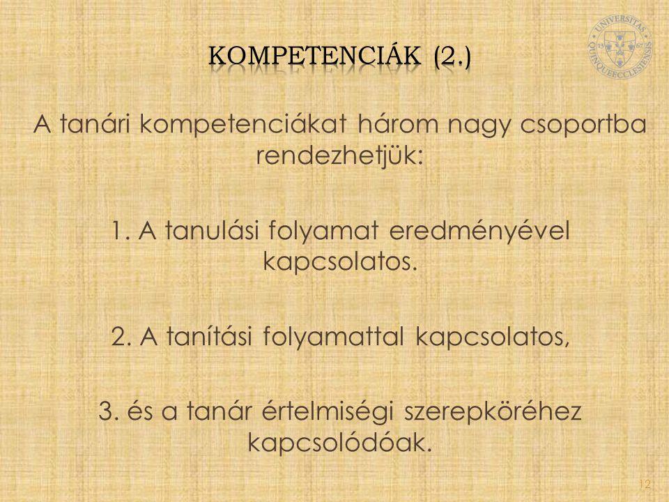 A tanári kompetenciákat három nagy csoportba rendezhetjük: 1. A tanulási folyamat eredményével kapcsolatos. 2. A tanítási folyamattal kapcsolatos, 3.