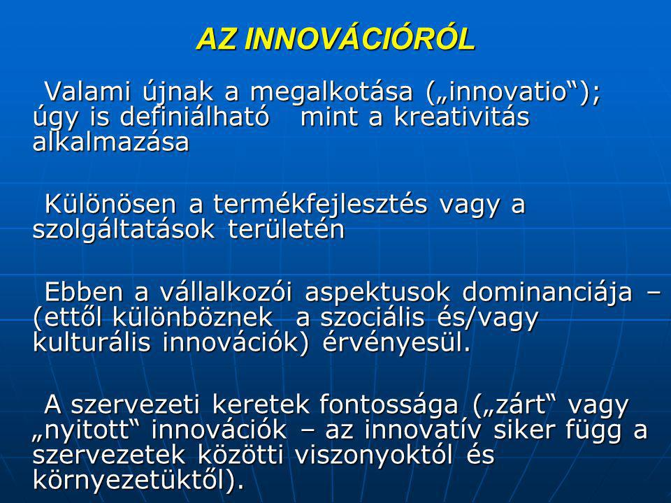 """AZ INNOVÁCIÓRÓL Valami újnak a megalkotása (""""innovatio ); úgy is definiálható mint a kreativitás alkalmazása Valami újnak a megalkotása (""""innovatio ); úgy is definiálható mint a kreativitás alkalmazása Különösen a termékfejlesztés vagy a szolgáltatások területén Különösen a termékfejlesztés vagy a szolgáltatások területén Ebben a vállalkozói aspektusok dominanciája – (ettől különböznek a szociális és/vagy kulturális innovációk) érvényesül."""