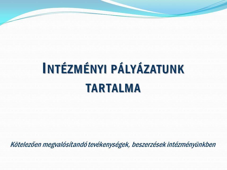 I NTÉZMÉNYI PÁLYÁZATUNK TARTALMA Kötelezően megvalósítandó tevékenységek, beszerzések intézményünkben