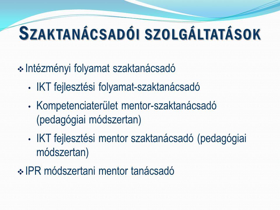 S ZAKTANÁCSADÓI SZOLGÁLTATÁSOK  Intézményi folyamat szaktanácsadó IKT fejlesztési folyamat-szaktanácsadó Kompetenciaterület mentor-szaktanácsadó (pedagógiai módszertan) IKT fejlesztési mentor szaktanácsadó (pedagógiai módszertan)  IPR módszertani mentor tanácsadó