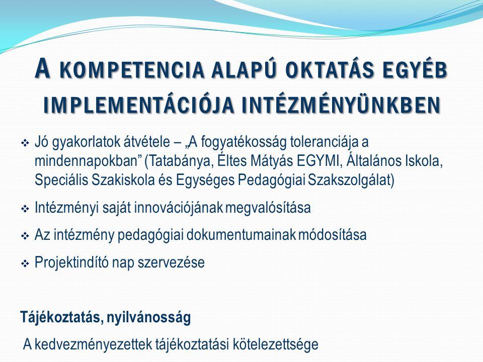 """ Jó gyakorlatok átvétele – """"A fogyatékosság toleranciája a mindennapokban (Tatabánya, Éltes Mátyás EGYMI, Általános Iskola, Speciális Szakiskola és Egységes Pedagógiai Szakszolgálat)  Intézményi saját innovációjának megvalósítása  Az intézmény pedagógiai dokumentumainak módosítása  Projektindító nap szervezése Tájékoztatás, nyilvánosság A kedvezményezettek tájékoztatási kötelezettsége A KOMPETENCIA ALAPÚ OKTATÁS EGYÉB IMPLEMENTÁCIÓJA INTÉZMÉNYÜNKBEN"""