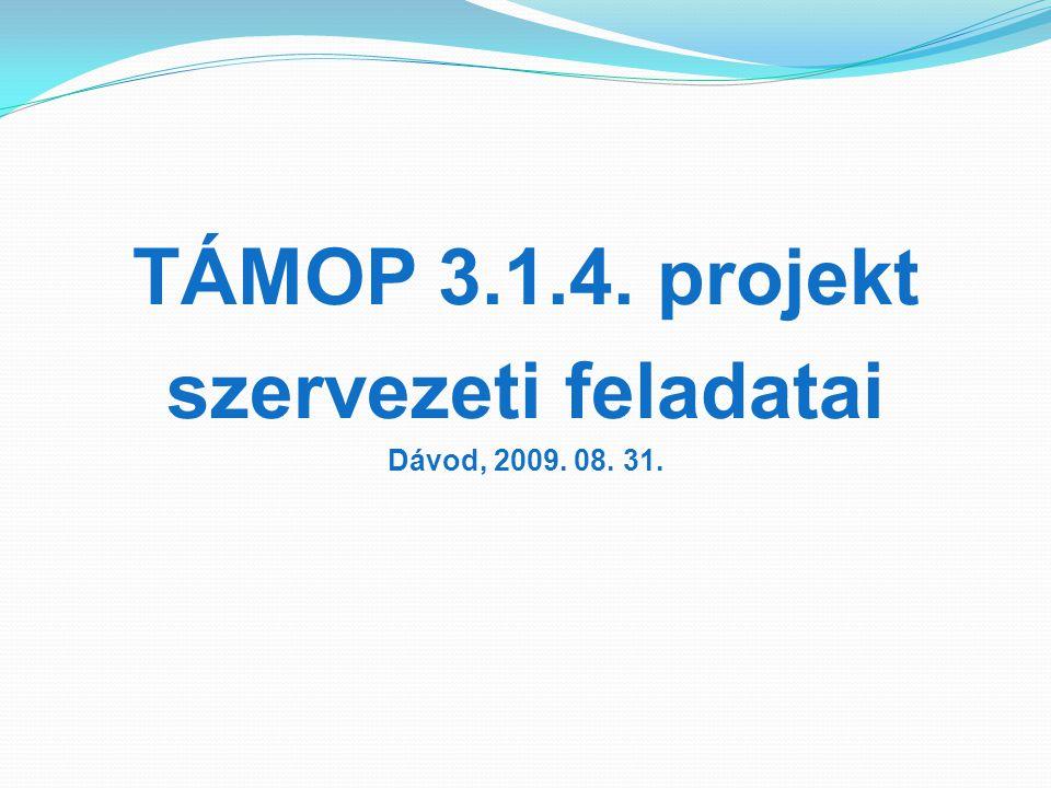 TÁMOP 3.1.4. projekt szervezeti feladatai Dávod, 2009. 08. 31.
