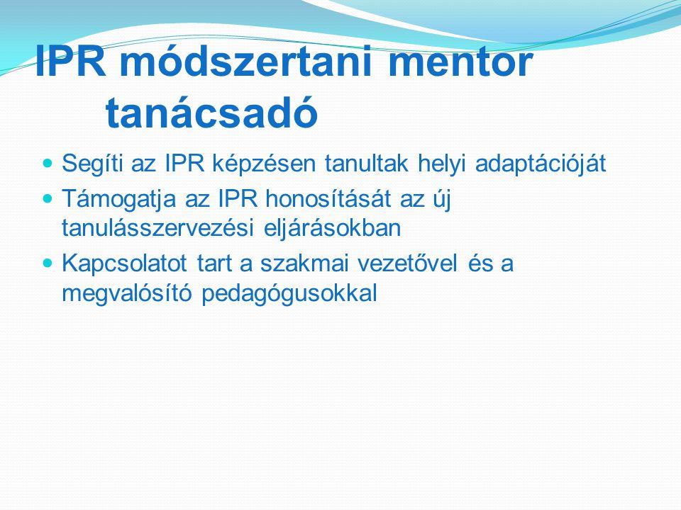 IPR módszertani mentor tanácsadó Segíti az IPR képzésen tanultak helyi adaptációját Támogatja az IPR honosítását az új tanulásszervezési eljárásokban Kapcsolatot tart a szakmai vezetővel és a megvalósító pedagógusokkal