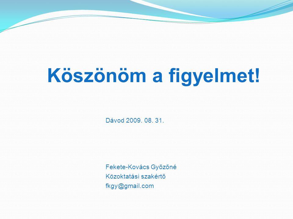 Köszönöm a figyelmet! Dávod 2009. 08. 31. Fekete-Kovács Győzőné Közoktatási szakértő fkgy@gmail.com