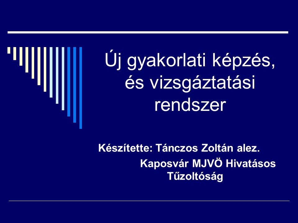 Új gyakorlati képzés, és vizsgáztatási rendszer Készítette: Tánczos Zoltán alez.