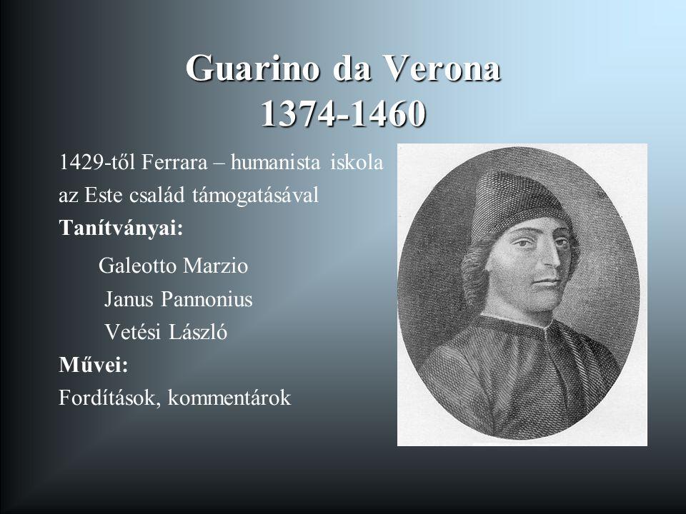 Guarino da Verona 1374-1460 1429-től Ferrara – humanista iskola az Este család támogatásával Tanítványai: Galeotto Marzio Janus Pannonius Vetési László Művei: Fordítások, kommentárok