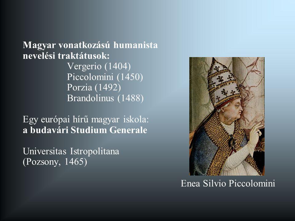 Magyar vonatkozású humanista nevelési traktátusok: Vergerio (1404) Piccolomini (1450) Porzia (1492) Brandolinus (1488) Egy európai hírű magyar iskola: a budavári Studium Generale Universitas Istropolitana (Pozsony, 1465) Enea Silvio Piccolomini