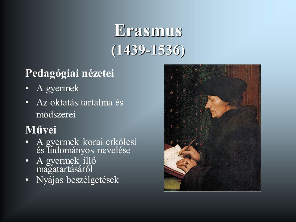 Erasmus (1439-1536) Pedagógiai nézetei A gyermek Az oktatás tartalma és módszerei Művei A gyermek korai erkölcsi és tudományos nevelése A gyermek illő magatartásáról Nyájas beszélgetések