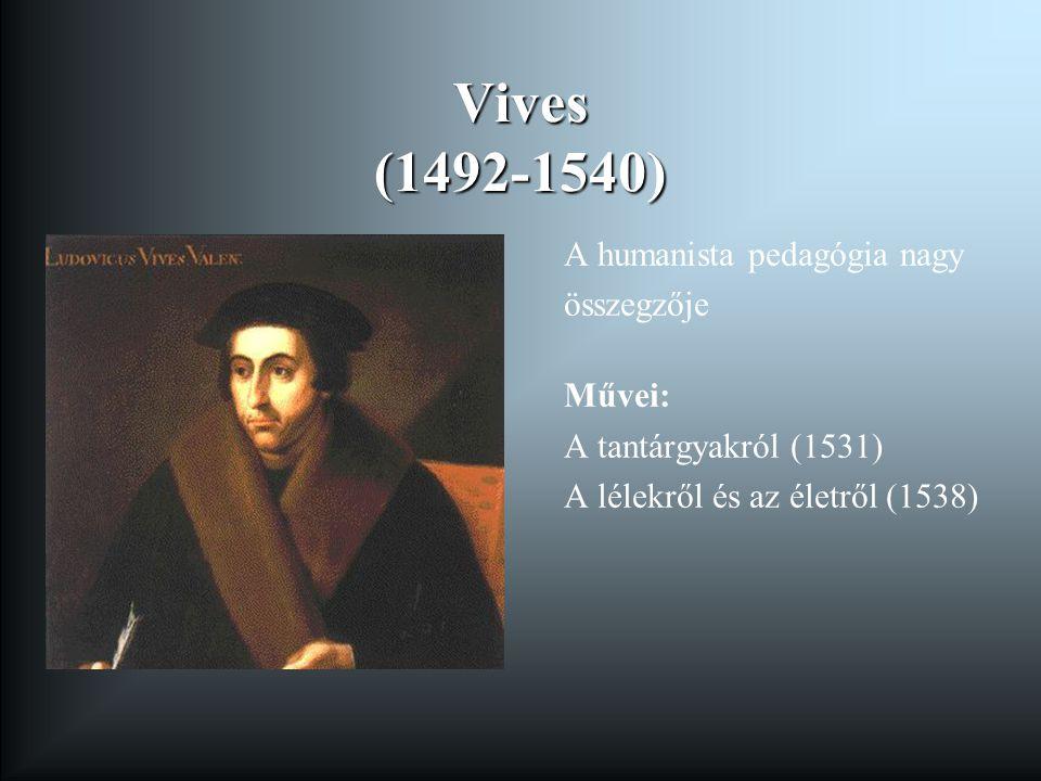 Vives (1492-1540) A humanista pedagógia nagy összegzője Művei: A tantárgyakról (1531) A lélekről és az életről (1538)
