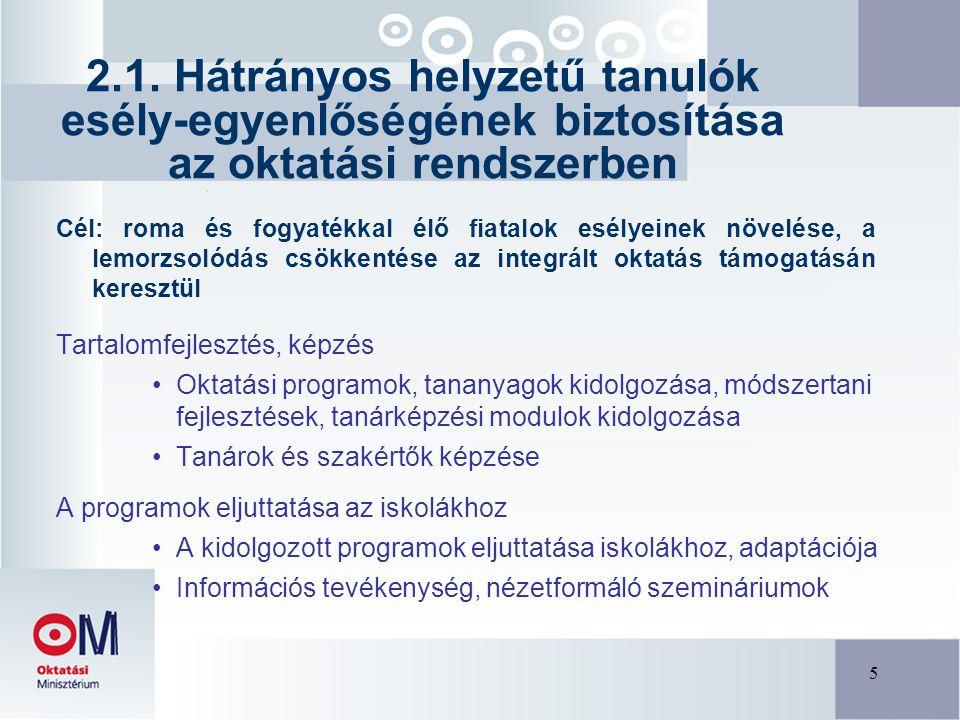 5 Cél: roma és fogyatékkal élő fiatalok esélyeinek növelése, a lemorzsolódás csökkentése az integrált oktatás támogatásán keresztül Tartalomfejlesztés, képzés Oktatási programok, tananyagok kidolgozása, módszertani fejlesztések, tanárképzési modulok kidolgozása Tanárok és szakértők képzése A programok eljuttatása az iskolákhoz A kidolgozott programok eljuttatása iskolákhoz, adaptációja Információs tevékenység, nézetformáló szemináriumok 2.1.