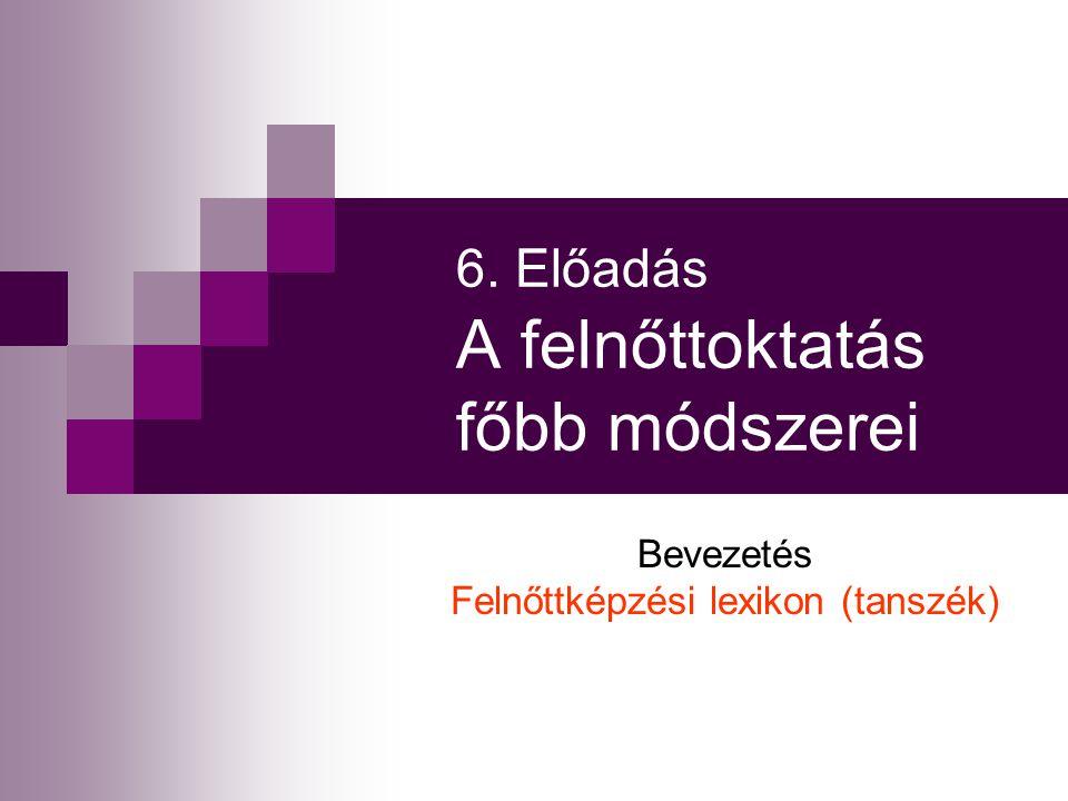 6. Előadás A felnőttoktatás főbb módszerei Bevezetés Felnőttképzési lexikon (tanszék)