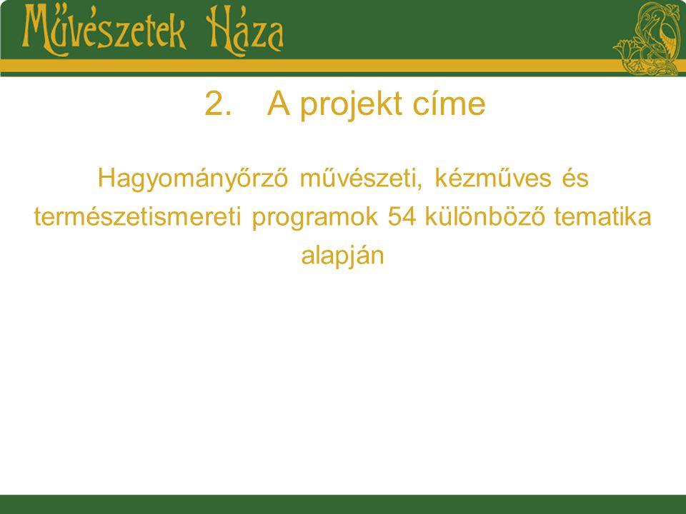 2.A projekt címe Hagyományőrző művészeti, kézműves és természetismereti programok 54 különböző tematika alapján