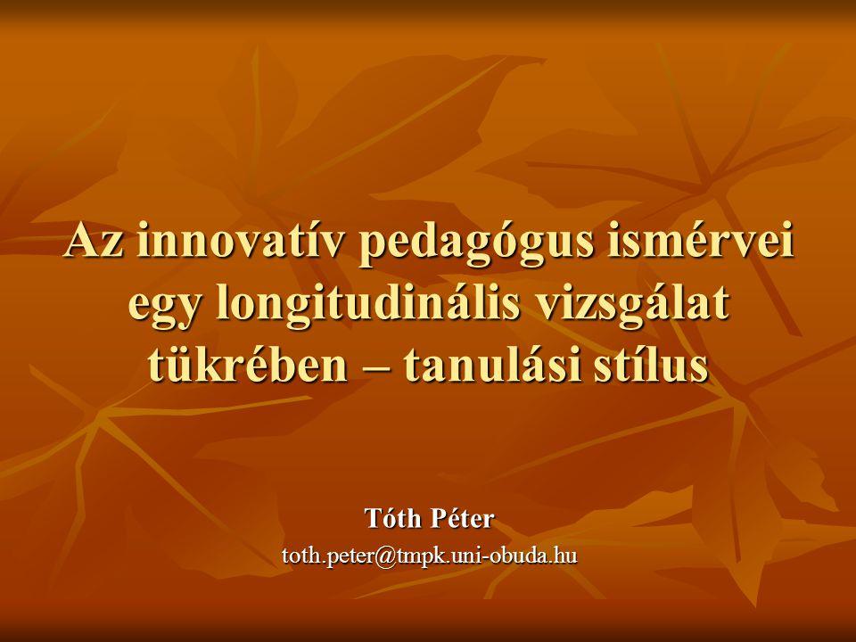 Az innovatív pedagógus ismérvei egy longitudinális vizsgálat tükrében – tanulási stílus Tóth Péter toth.peter@tmpk.uni-obuda.hu
