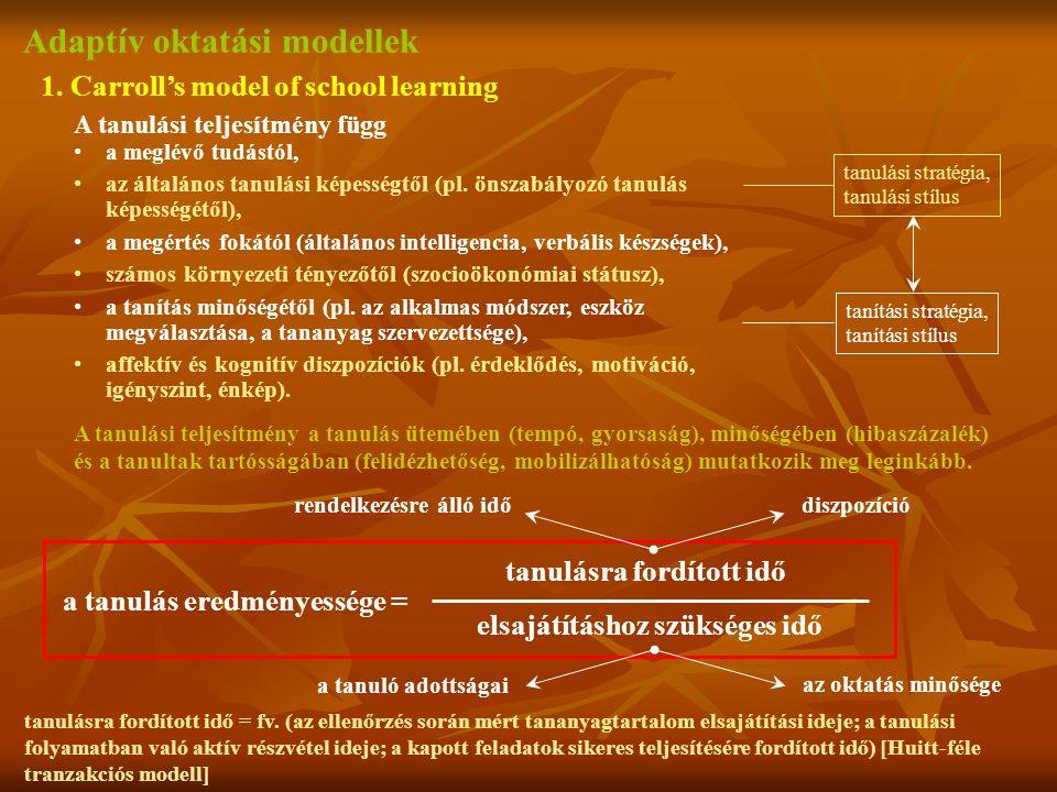 Adaptív oktatási modellek 1. Carroll's model of school learning A tanulási teljesítmény függ a meglévő tudástól, az általános tanulási képességtől (pl