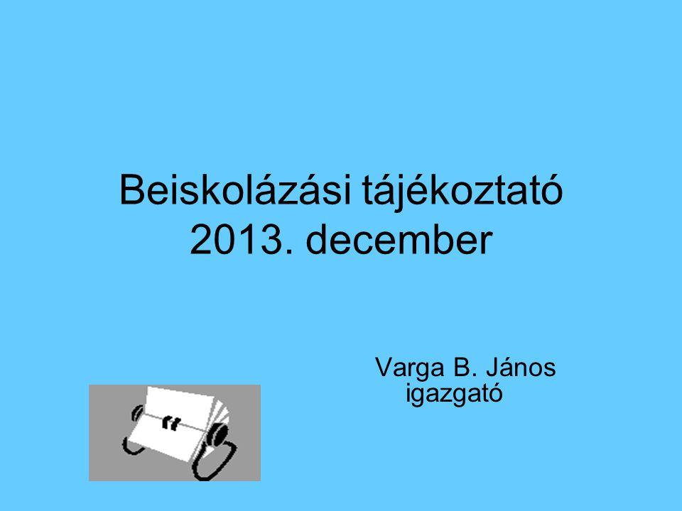 Beiskolázási tájékoztató 2013. december Varga B. János igazgató