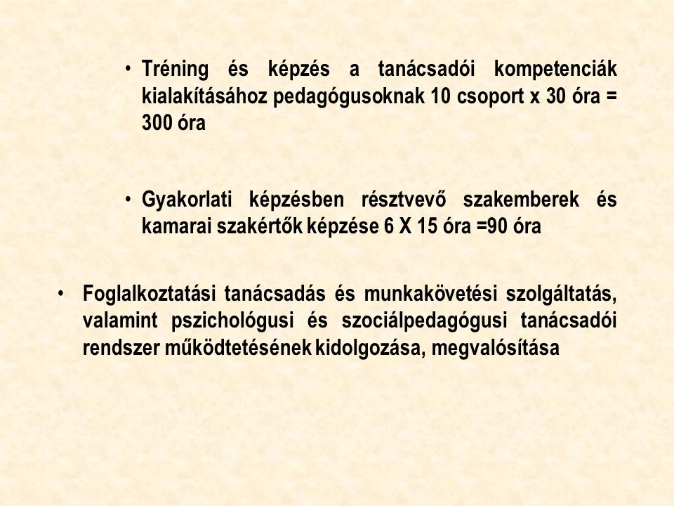 Tréning és képzés a tanácsadói kompetenciák kialakításához pedagógusoknak 10 csoport x 30 óra = 300 óra Gyakorlati képzésben résztvevő szakemberek és kamarai szakértők képzése 6 X 15 óra =90 óra Foglalkoztatási tanácsadás és munkakövetési szolgáltatás, valamint pszichológusi és szociálpedagógusi tanácsadói rendszer működtetésének kidolgozása, megvalósítása